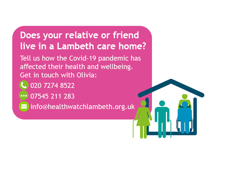 Does your relative or friend live in a Lambeth care home? Get in touch at 02072748522 or 07545211283 or info@healthwatchlambeth.org.uk
